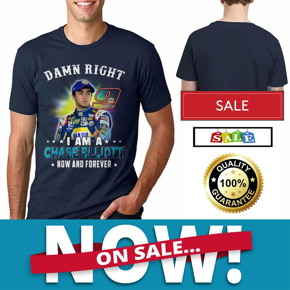 Official Damn right I am a Chase Elliott now and forever shirt by tshirtat store Shirt