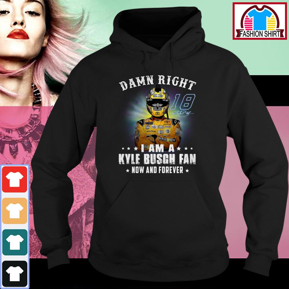 Official Damn right I am a Kylie Busch fan now and forever shirt by tshirtat store Hoodie