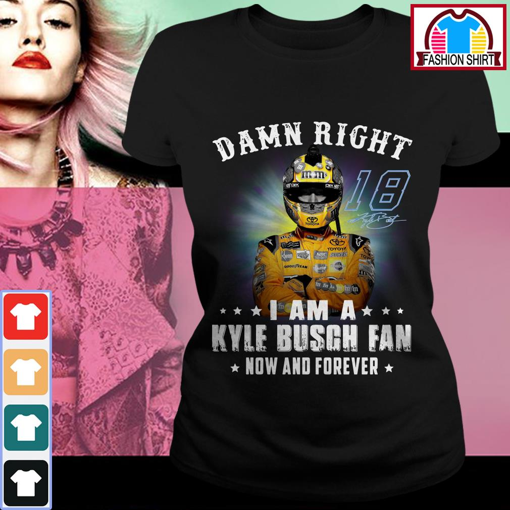 Official Damn right I am a Kylie Busch fan now and forever shirt by tshirtat store Ladies Tee