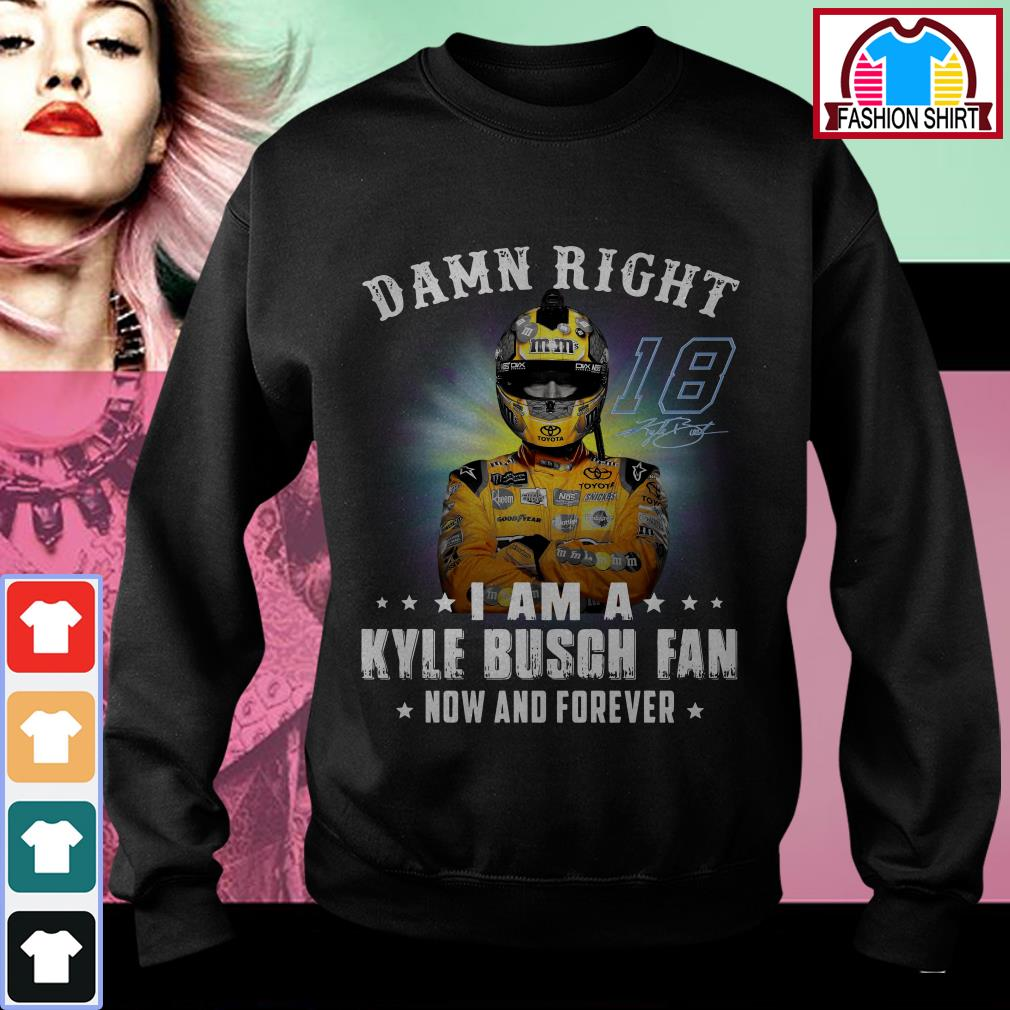 Official Damn right I am a Kylie Busch fan now and forever shirt by tshirtat store Sweater