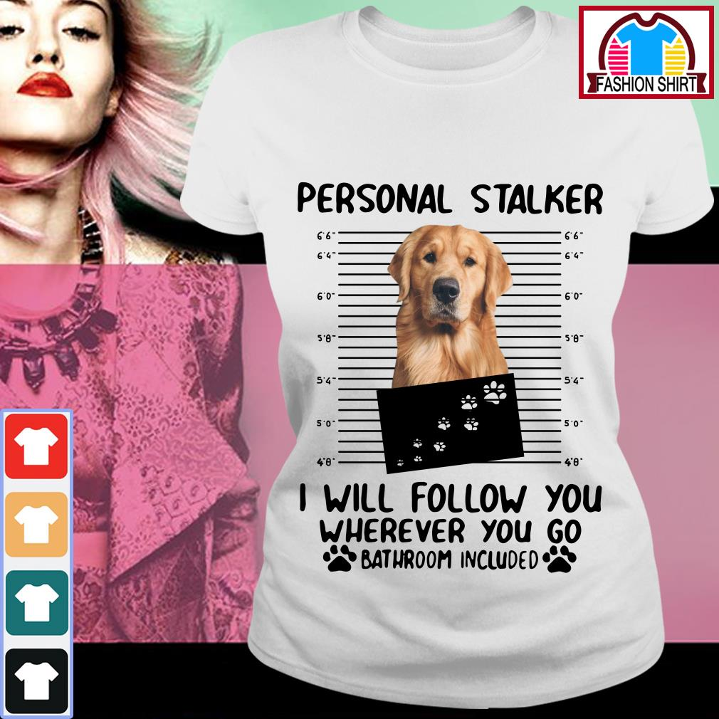 Official Golden Retriever personal stalker I will follow you wherever you go bathroom include shirt by tshirtat store Ladies Tee
