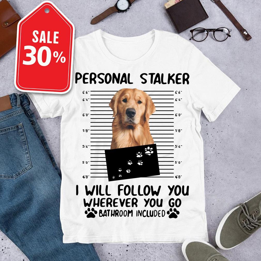 Official Golden Retriever personal stalker I will follow you wherever you go bathroom include shirt by tshirtat store Shirt
