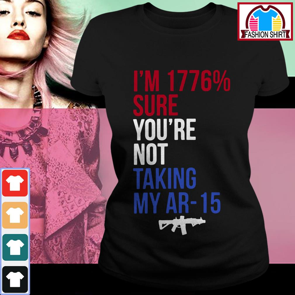 Official I'm 1776 percent sure you're not taking my AR-15 shirt by tshirtat store Ladies Tee