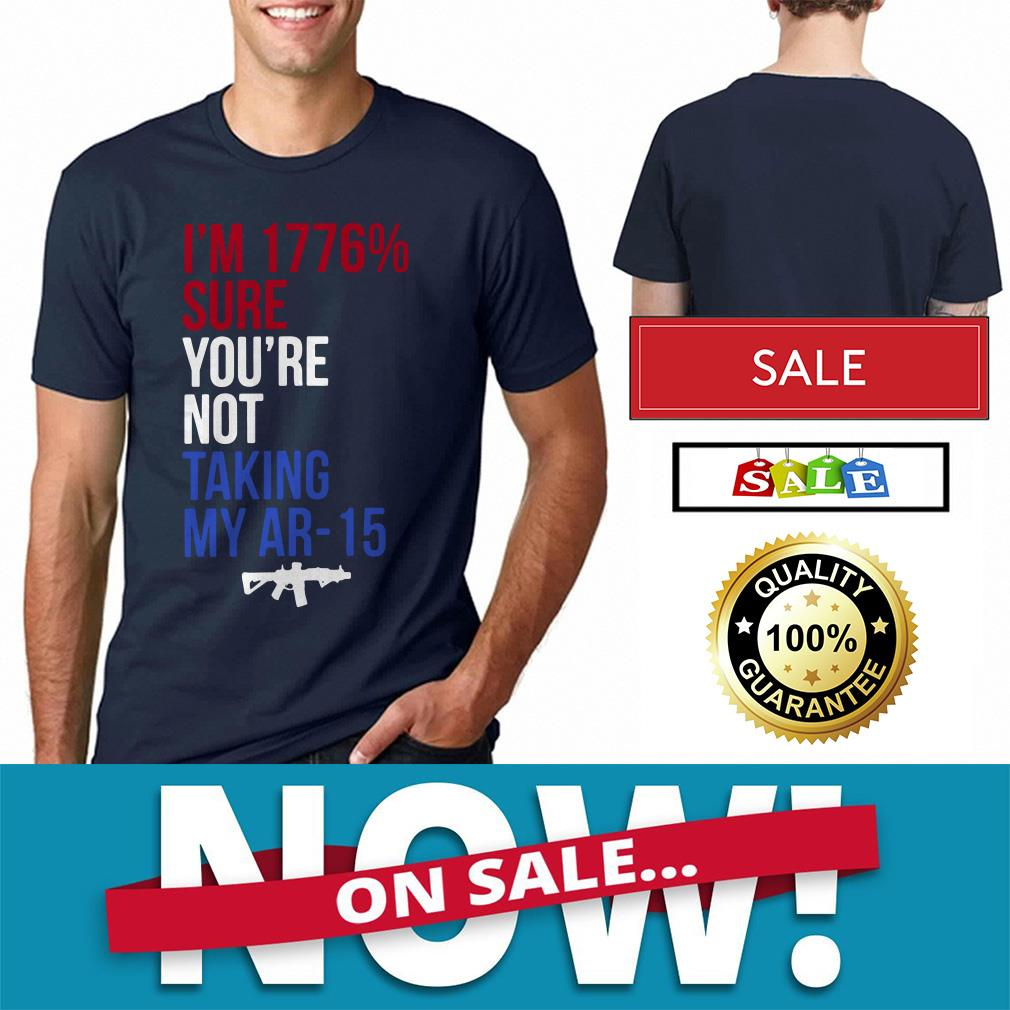 Official I'm 1776 percent sure you're not taking my AR-15 shirt by tshirtat store Shirt
