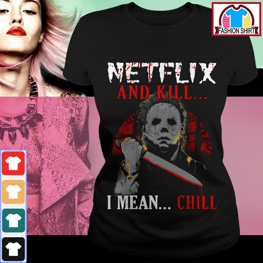 Official Michael Myers Netflix and kill I mean chill shirt by tshirtat store Ladies Tee