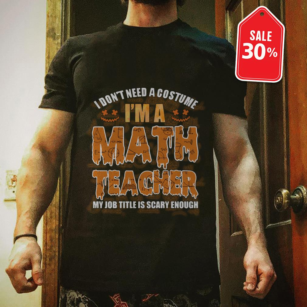 Official I don't need a costume I'm a math teacher my job title is scary enough shirt by tshirtat store Shirt