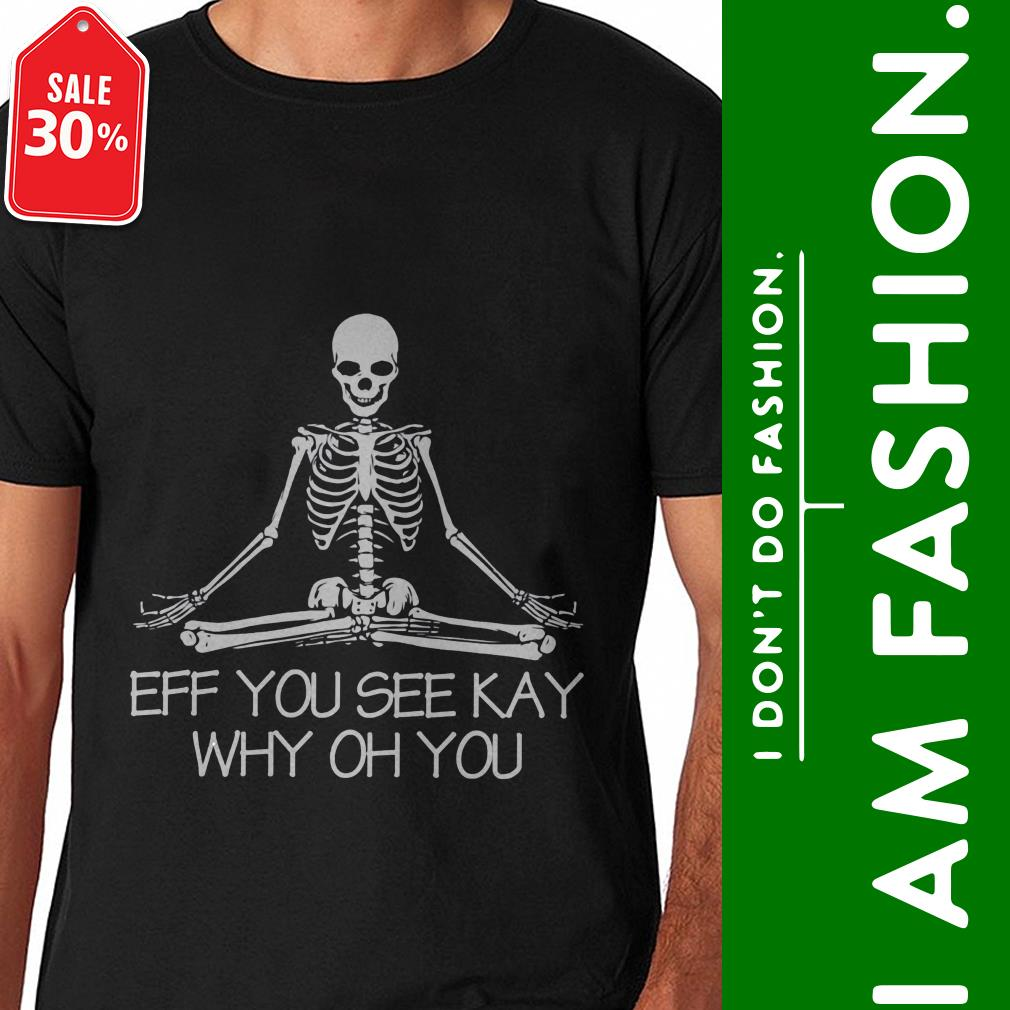 Official Yoga Skeleton eff you see kay why oh you shirt by tshirtat store Shirt