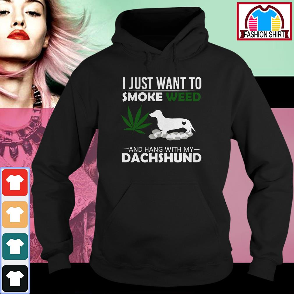 I just want to smoke weed and hang with my Dachshund Hoodie