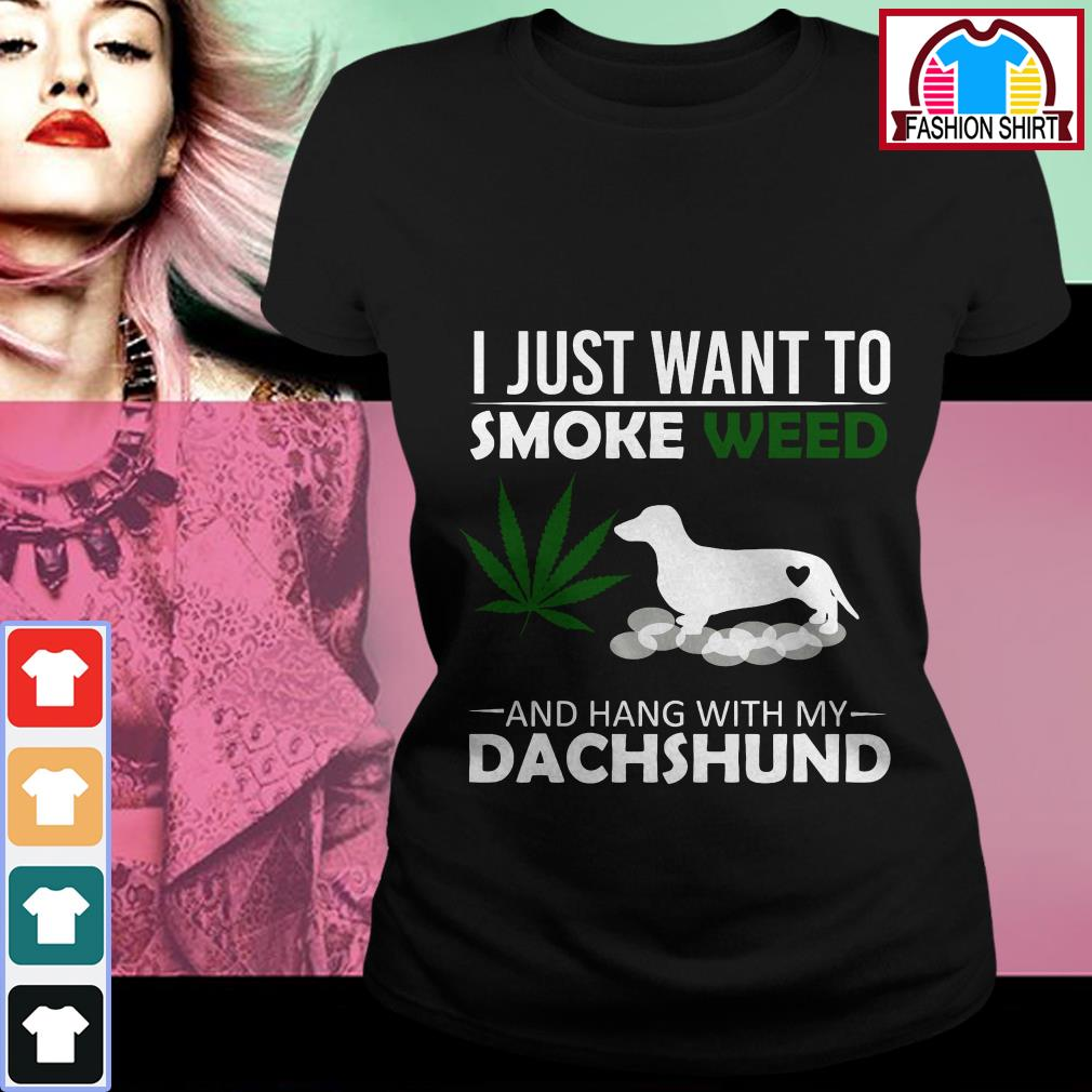 I just want to smoke weed and hang with my Dachshund Ladies Tee