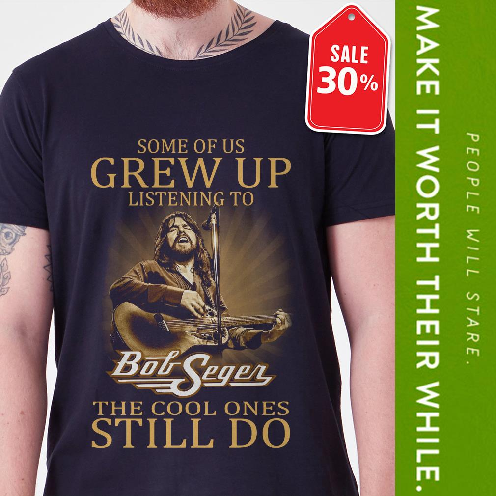 New Official Some of us grew up listening to Bob Seger the cool ones still do shirt by tshirtat store Shirt