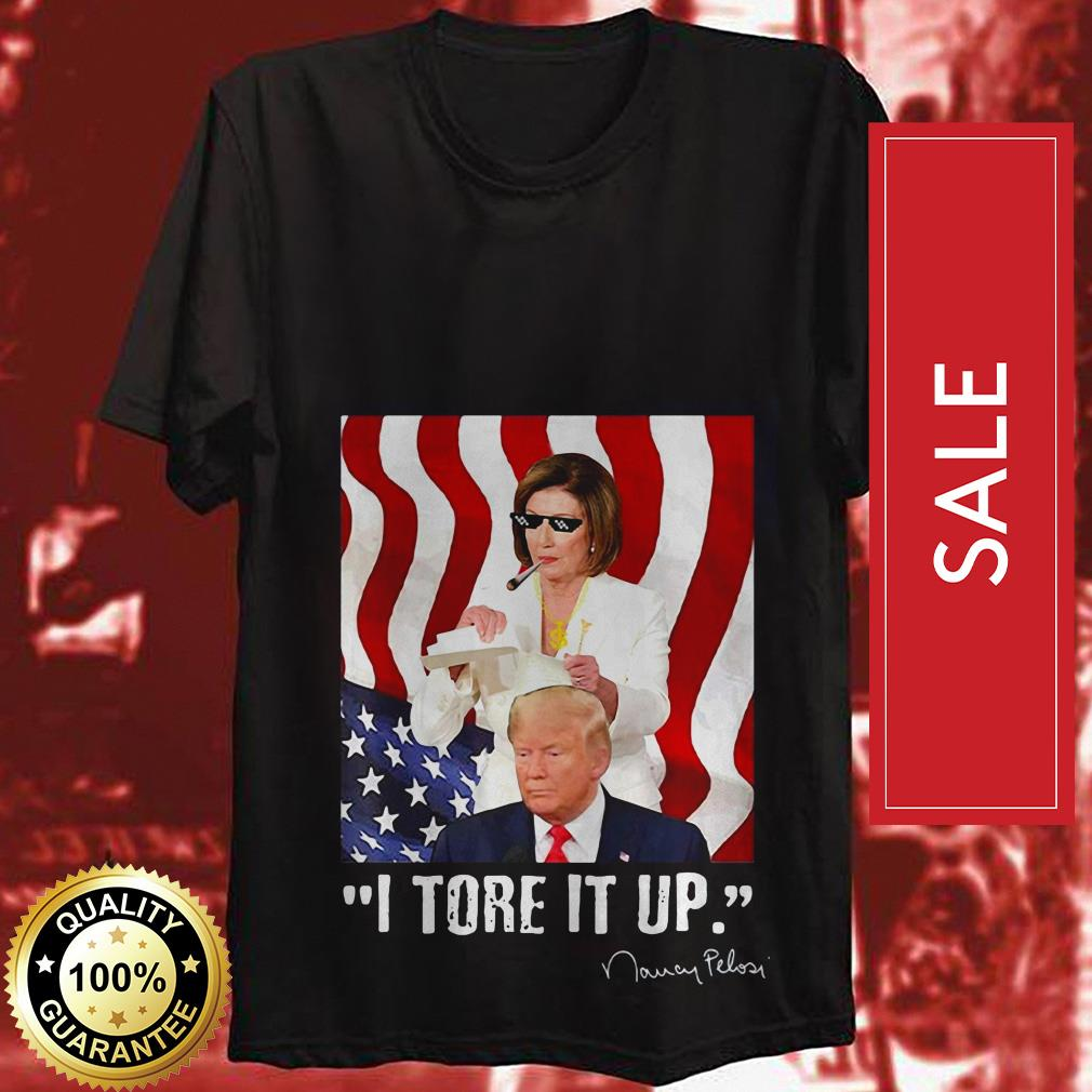 Official I tore it up Nancy Pelosi Trump speech Nancy The Ripper shirt by tshirtat store Shirt