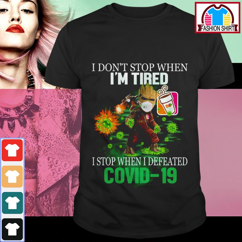 Official Baby Groot Dunkin' Donuts I don't stop when I'm tired I stop when I defeated Covid 19 shirt by tshirtat store Shirt