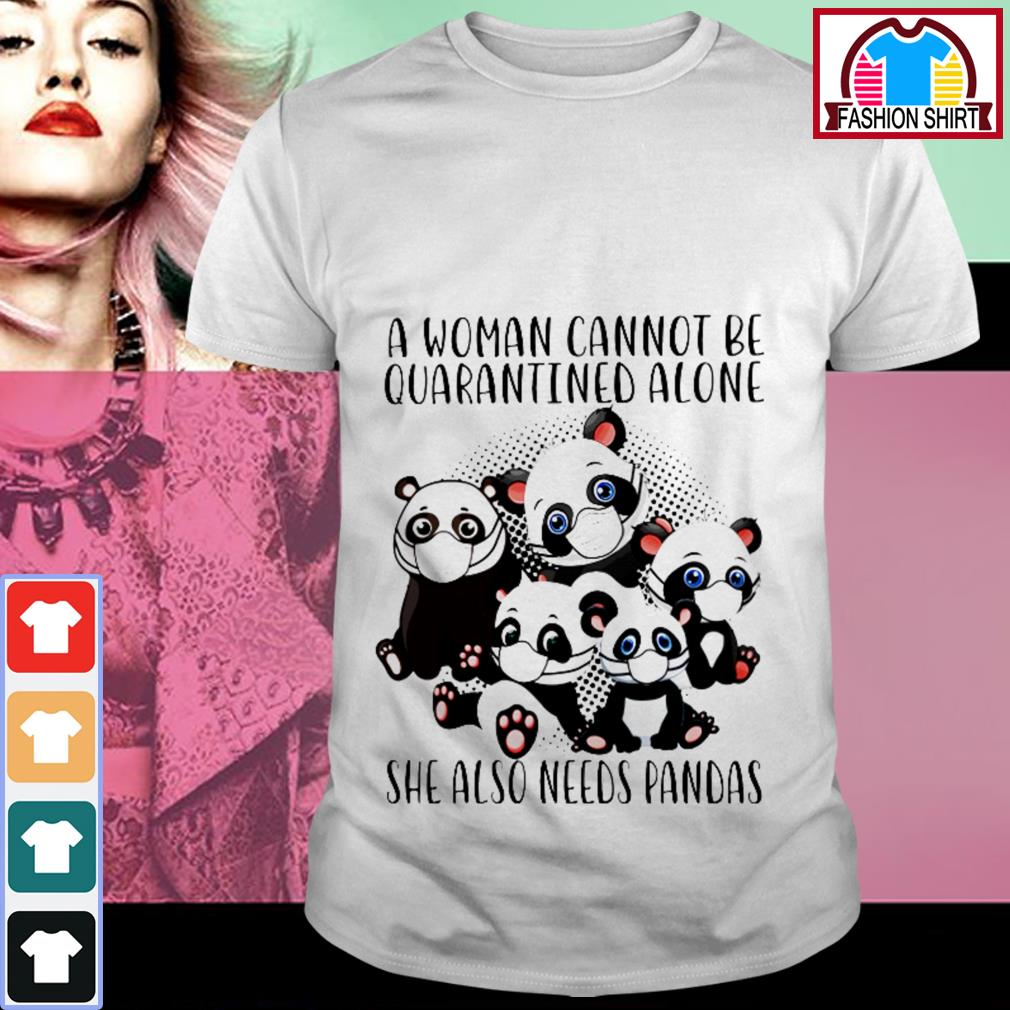 Official A woman cannot be quarantined alone she also need pandas shirt by tshirtat store Shirt