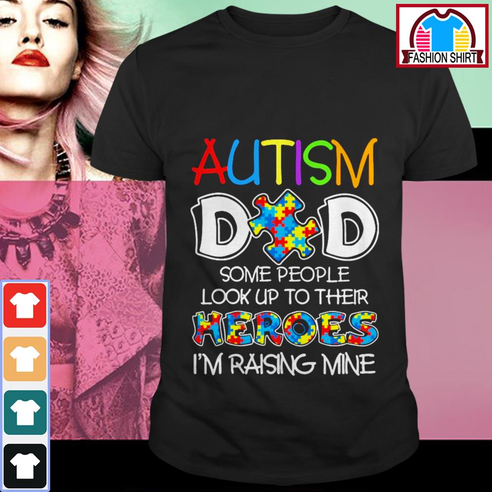 Official Autism dad some people look up to their heroes I'm raising mine shirt by tshirtat store Shirt