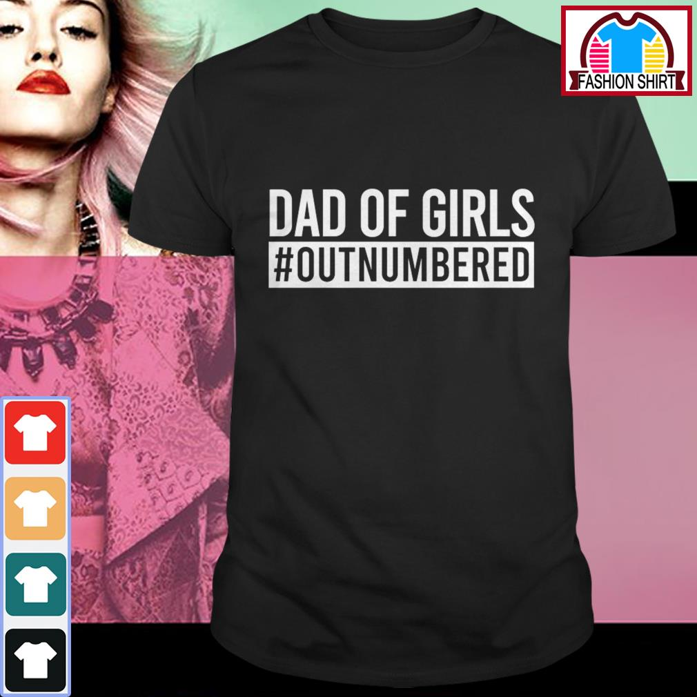 Official Dad of girls outnumbered shirt by tshirtat store Shirt
