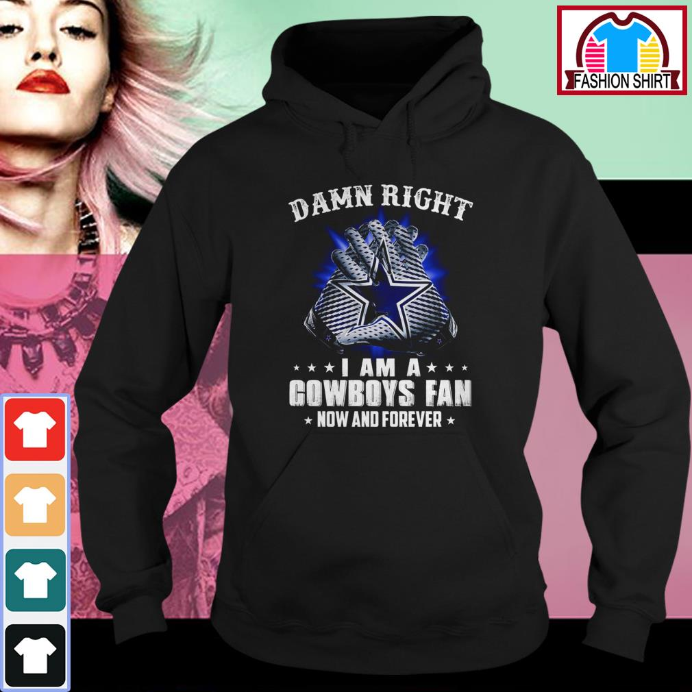 Official Damn right I am a Cowboys fan now and forever shirt by tshirtat store Hoodie