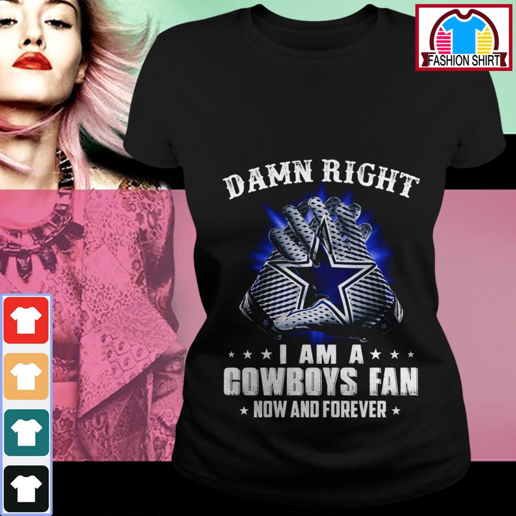 Official Damn right I am a Cowboys fan now and forever shirt by tshirtat store Ladies Tee