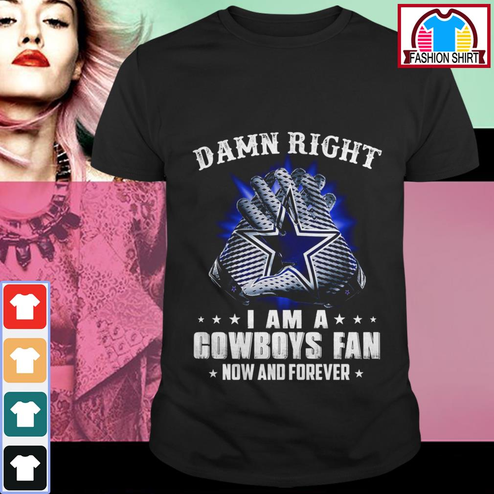 Official Damn right I am a Cowboys fan now and forever shirt by tshirtat store Shirt