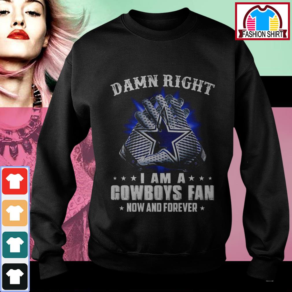 Official Damn right I am a Cowboys fan now and forever shirt by tshirtat store Sweater