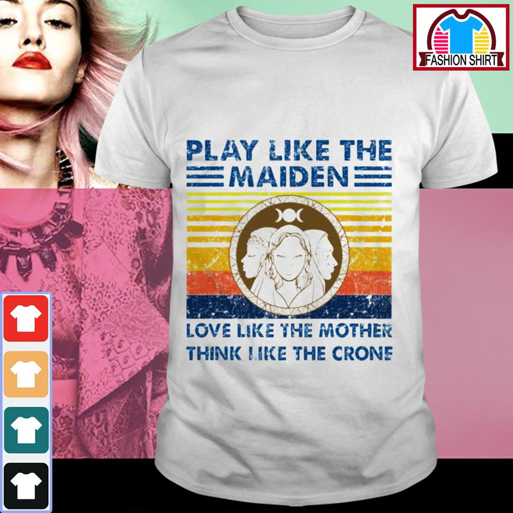 Official Play like the Maiden love like the mother think I like the crone shirt by tshirtat store Shirt