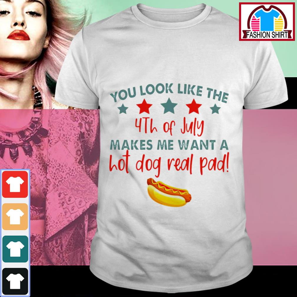 Official You look like the 4th of July makes me want a hot dog real pad shirt by tshirtat store Shirt