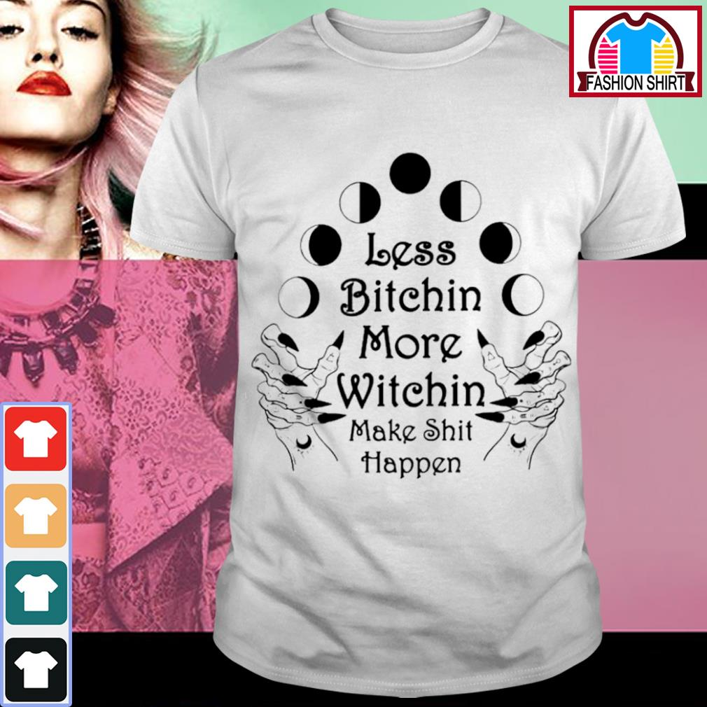 Less bitchin more witchin make shit happen shirt