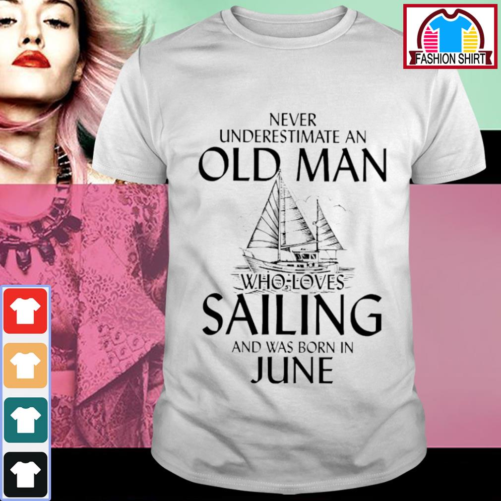 Never underestimate an old man who loves Sailing and was born in June shirt