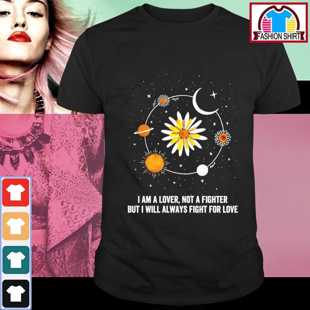 Sunflower I am a lover not a fighter but I will always fight for love shirt