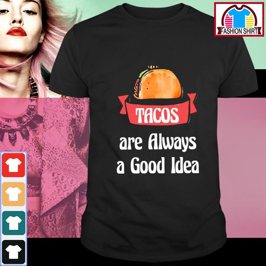 Tacos are always a good idea shirt