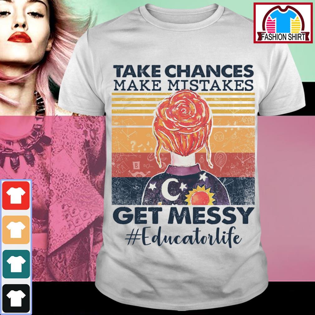 Take chances make mistakes get messy Educatorlife vintage shirt