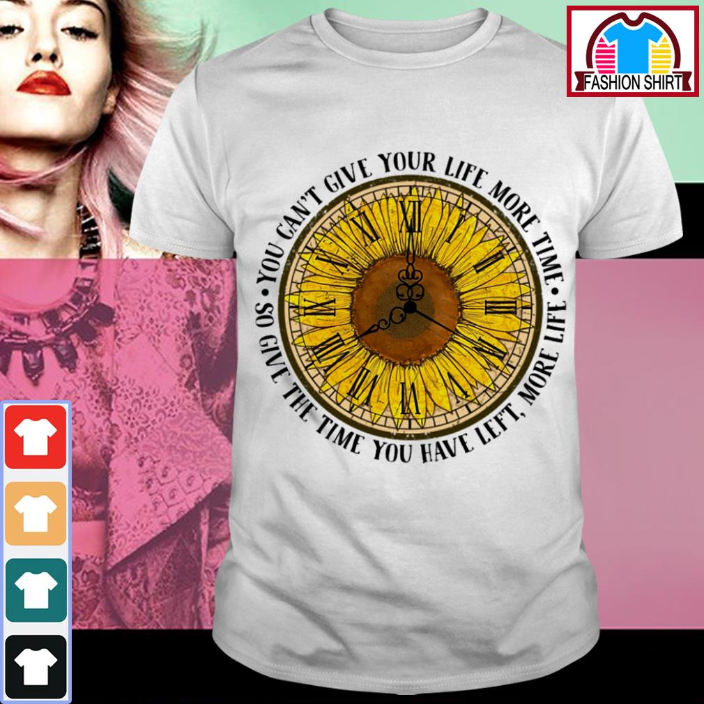 Sunflower o'clock you can't give your life more time so give the time you have left more life shirt