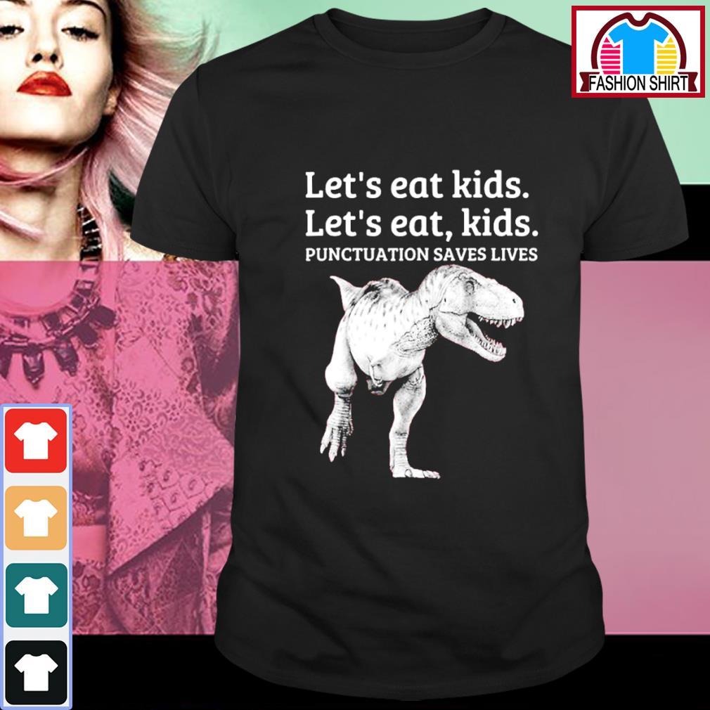 T-rex let's eat kids punctuation saves lives shirt